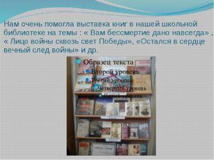 Нам очень помогла выставка книг в нашей школьной библиотеке на темы : « Вам б
