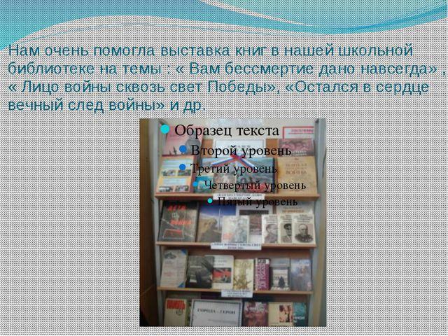 Нам очень помогла выставка книг в нашей школьной библиотеке на темы : « Вам б...