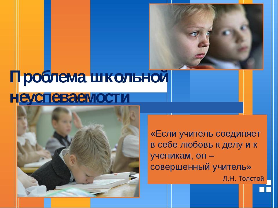 Проблема школьной неуспеваемости «Если учитель соединяет в себе любовь к делу...