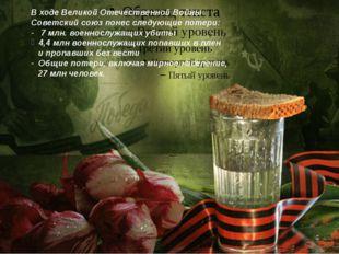 В ходе Великой Отечественной Войны Советский союз понес следующие потери: - 7