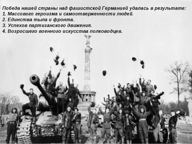 Победа нашей страны над фашистской Германией удалась в результате: 1. Массово...