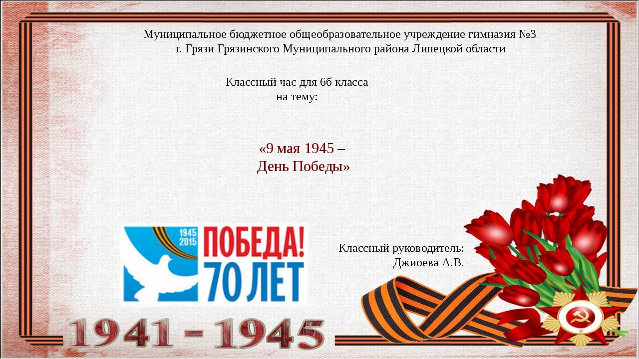 «9 мая 1945 – День Победы» Классный час для 6б класса на тему: Муниципальное...