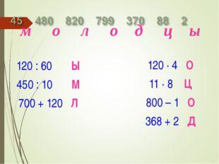 120 : 60 Ы 450 : 10 М 700 + 120 Л 120 · 4 О 11 · 8 Ц 800 – 1 О 368 + 2 Д м о