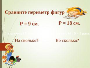Сравните периметр фигур Р = 9 см. Р = 18 см. На сколько? Во сколько? 1 вариан