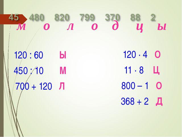 120 : 60 Ы 450 : 10 М 700 + 120 Л 120 · 4 О 11 · 8 Ц 800 – 1 О 368 + 2 Д м о...