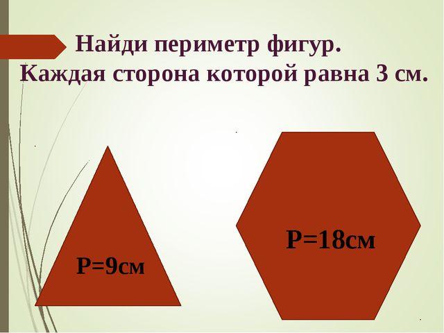 Найди периметр фигур. Каждая сторона которой равна 3 см. Р=9см Р=18см