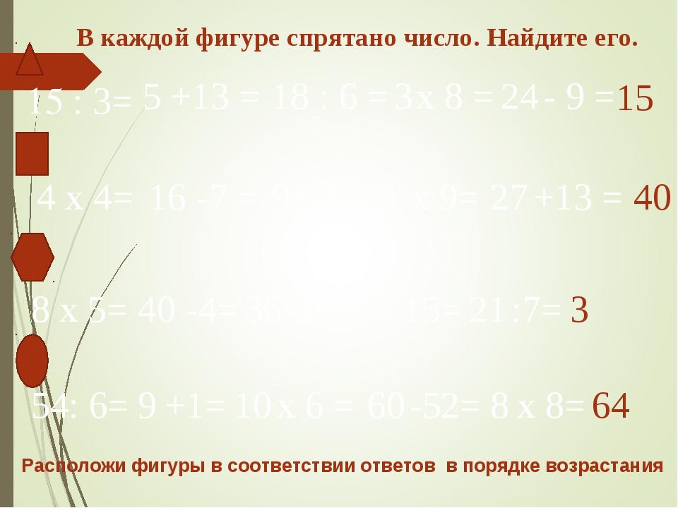 15 : 3= 5 +13 = 18 : 6 = 3 х 8 = 24 - 9 = 15 4 х 4= 16 -7 = 9 : 3 = 3 х 9= 27...