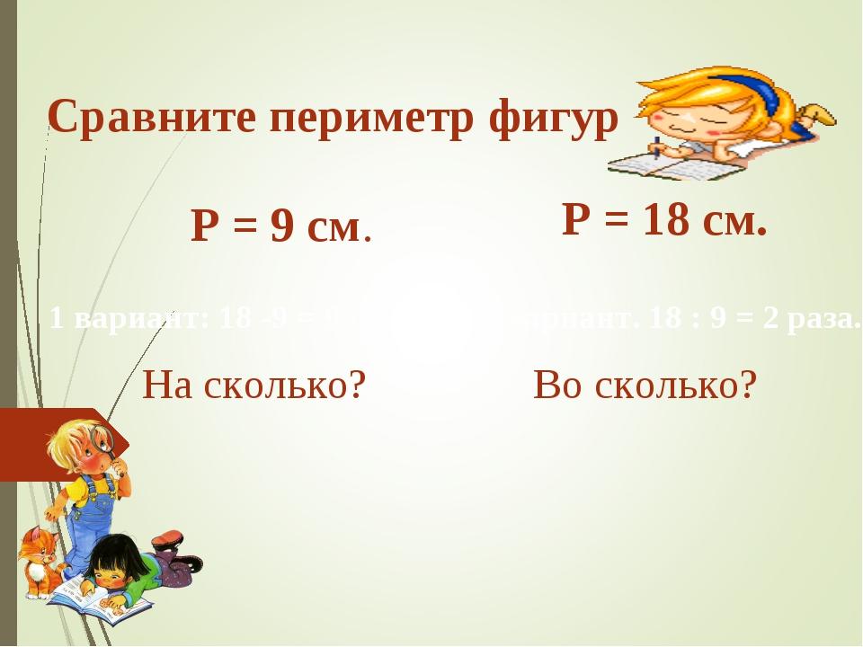 Сравните периметр фигур Р = 9 см. Р = 18 см. На сколько? Во сколько? 1 вариан...