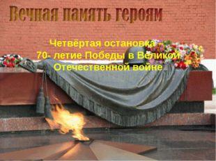 Четвёртая остановка – 70- летие Победы в Великой Отечественной войне