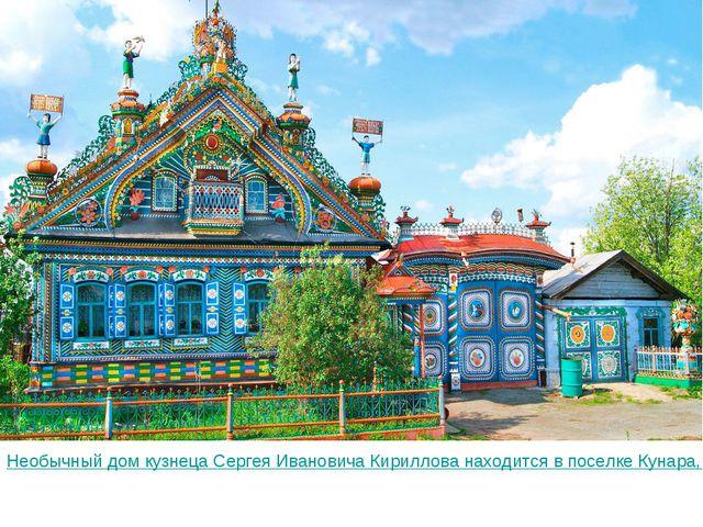 Необычный дом кузнеца Сергея Ивановича Кириллова находится в поселке Кунара,...