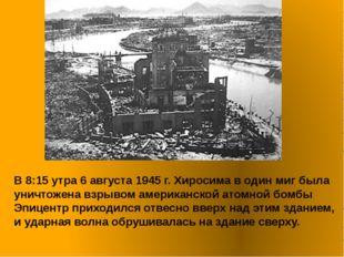 В 8:15 утра 6 августа 1945 г. Хиросима в один миг была уничтожена взрывом ам
