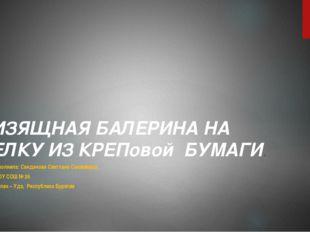 ИЗЯЩНАЯ БАЛЕРИНА НА ЕЛКУ ИЗ КРЕПовой БУМАГИ. Выполнила: Санданова Светлана Са