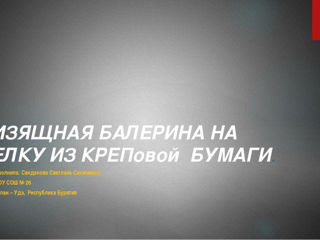 ИЗЯЩНАЯ БАЛЕРИНА НА ЕЛКУ ИЗ КРЕПовой БУМАГИ. Выполнила: Санданова Светлана Са...