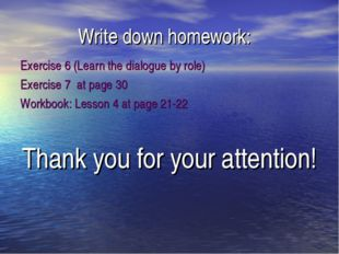 Write down homework: Exercise 6 (Learn the dialogue by role) Exercise 7 at pa