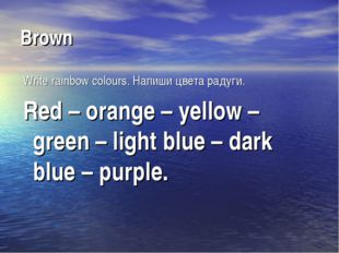Brown Write rainbow colours. Напиши цвета радуги. Red – orange – yellow – gre