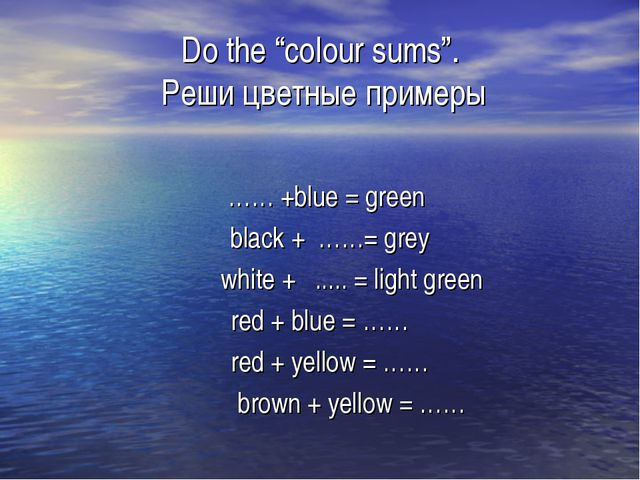 "Do the ""colour sums"". Реши цветные примеры …… +blue = green black + ……= grey..."
