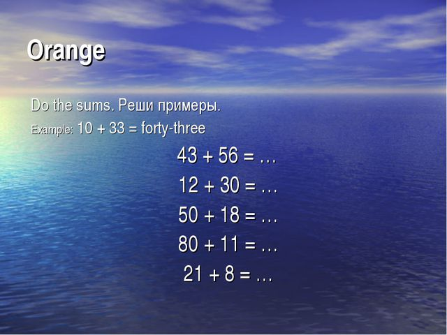 Orange Do the sums. Реши примеры. Example: 10 + 33 = forty-three 43 + 56 = …...