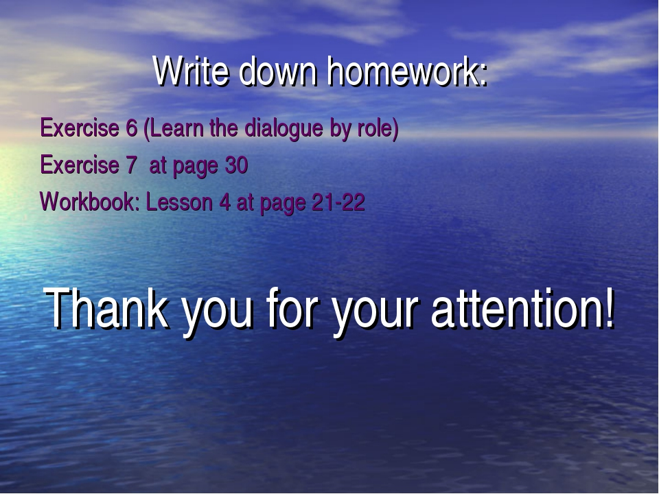 Write down homework: Exercise 6 (Learn the dialogue by role) Exercise 7 at pa...