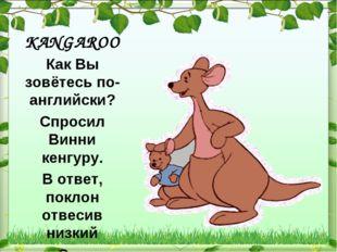 KANGAROO Как Вы зовётесь по-английски? Спросил Винни кенгуру. В ответ, поклон