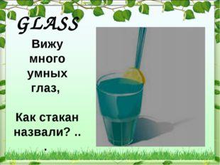 GLASS Вижу много умных глаз, Как стакан назвали? ...