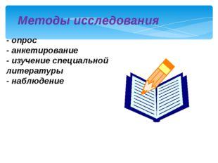 Методы исследования - опрос - анкетирование - изучение специальной литературы