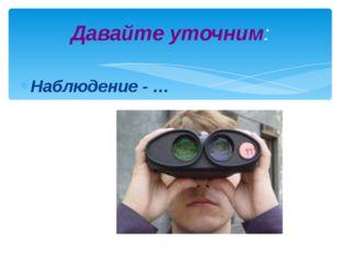 Давайте уточним: Наблюдение - …