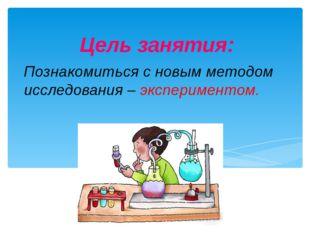 Познакомиться с новым методом исследования – экспериментом. Цель занятия: