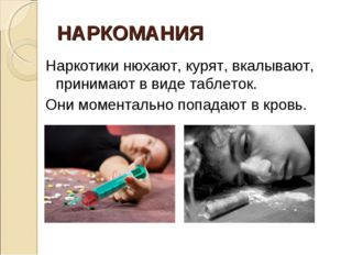 НАРКОМАНИЯ Наркотики нюхают, курят, вкалывают, принимают в виде таблеток. Они