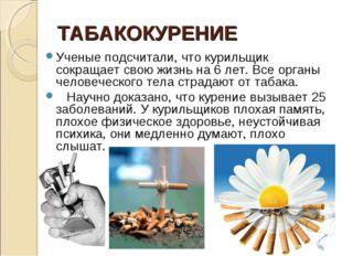ТАБАКОКУРЕНИЕ Ученые подсчитали, что курильщик сокращает свою жизнь на 6 лет.
