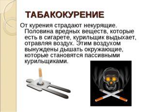ТАБАКОКУРЕНИЕ От курения страдают некурящие. Половина вредных веществ, которы