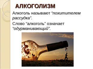 """АЛКОГОЛИЗМ Алкоголь называют """"похитителем рассудка"""". Слово """"алкоголь"""" означае"""