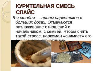 КУРИТЕЛЬНАЯ СМЕСЬ СПАЙС 5-я стадия — прием наркотиков в больших дозах. Отмеча