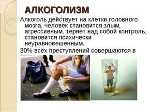 АЛКОГОЛИЗМ Алкоголь действует на клетки головного мозга, человек становится з