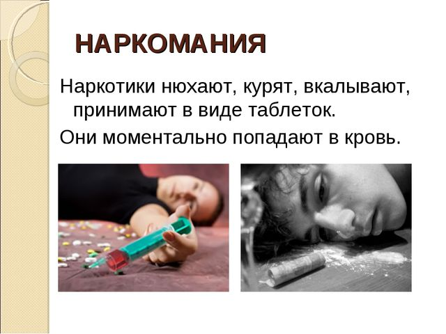 НАРКОМАНИЯ Наркотики нюхают, курят, вкалывают, принимают в виде таблеток. Они...