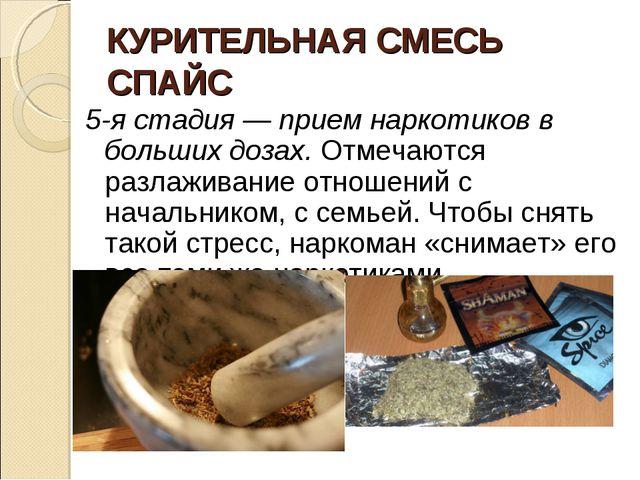 КУРИТЕЛЬНАЯ СМЕСЬ СПАЙС 5-я стадия — прием наркотиков в больших дозах. Отмеча...