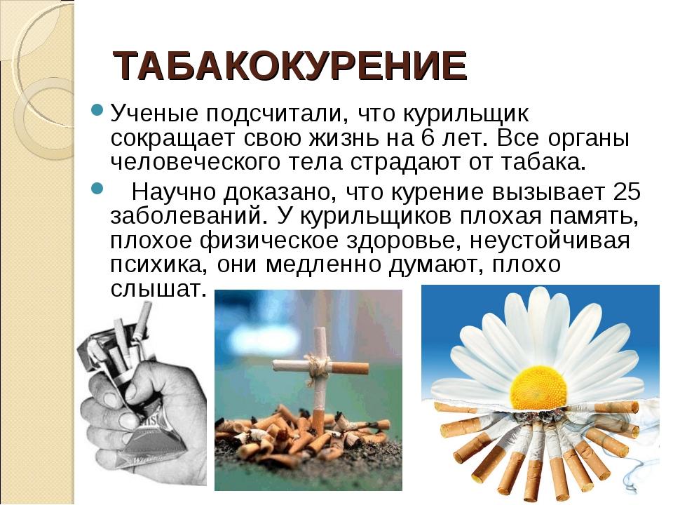 ТАБАКОКУРЕНИЕ Ученые подсчитали, что курильщик сокращает свою жизнь на 6 лет....