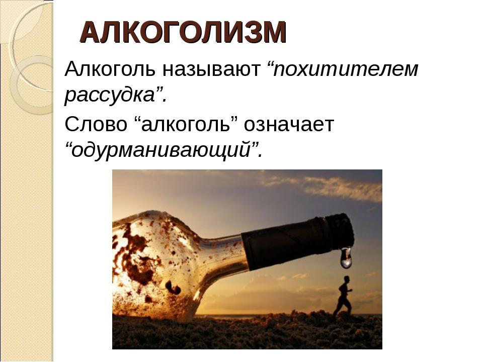 """АЛКОГОЛИЗМ Алкоголь называют """"похитителем рассудка"""". Слово """"алкоголь"""" означае..."""