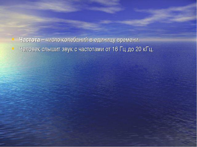 Частота – число колебаний в единицу времени. Человек слышит звук с частотами...