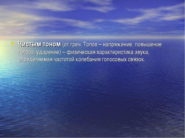 Чистым тоном (от греч. Tonos – напряжение, повышение голоса, ударение) – физи...