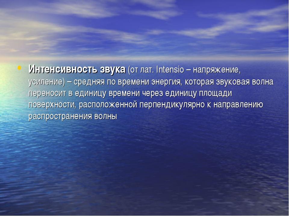 Интенсивность звука (от лат. Intensio – напряжение, усиление) – средняя по вр...