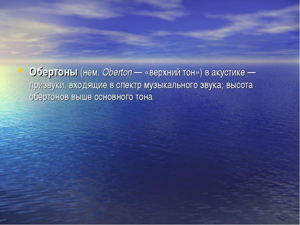 Обертоны (нем.Oberton — «верхний тон») в акустике — призвуки, входящие в спе...