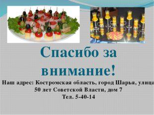 Спасибо за внимание! Наш адрес: Костромская область, город Шарья, улица 50 л