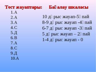 А А А С Д В А С Д А Тест жауаптары: Бағалау шкаласы 10 дұрыс жауап-5ұпай 8-9