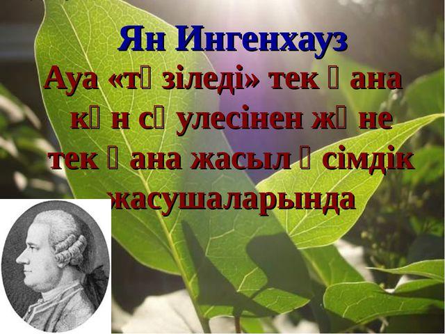 Ян Ингенхауз Ауа «түзіледі» тек қана күн сәулесінен және тек қана жасыл өсімд...