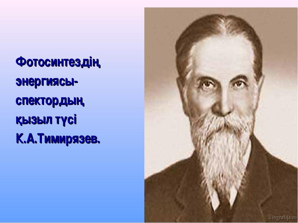 Фотосинтездің энергиясы- спектордың қызыл түсі К.А.Тимирязев.