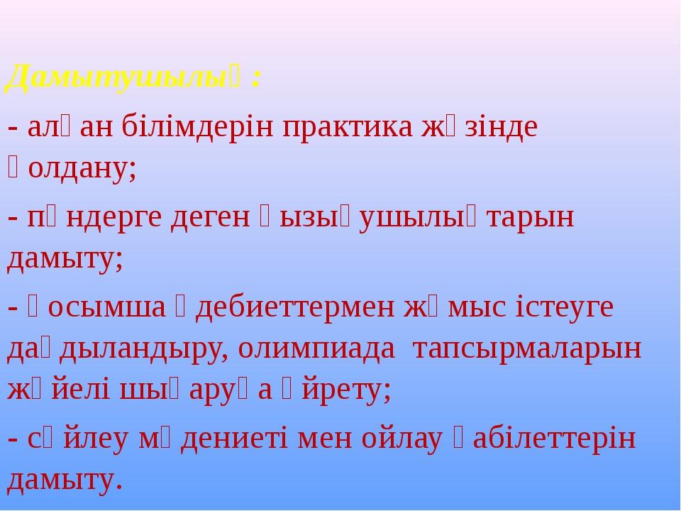 Дамытушылық: - алған білімдерін практика жүзінде қолдану; - пәндерге деген қ...