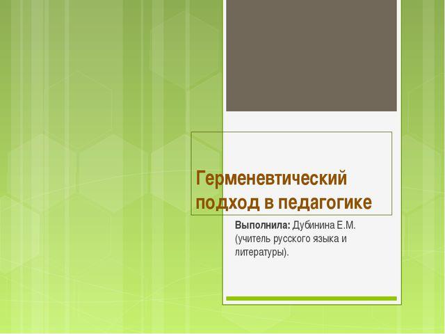 Герменевтический подход в педагогике Выполнила: Дубинина Е.М. (учитель русско...