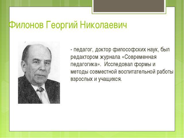 Филонов Георгий Николаевич - педагог, доктор философских наук, был редактором...