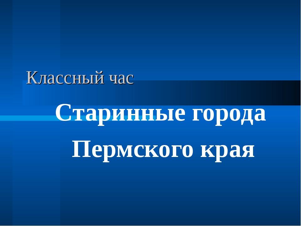 Классный час Старинные города Пермского края