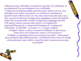 6.Металические свойства элементов по периоду :1) ослабевают; 2) усиливаются;3